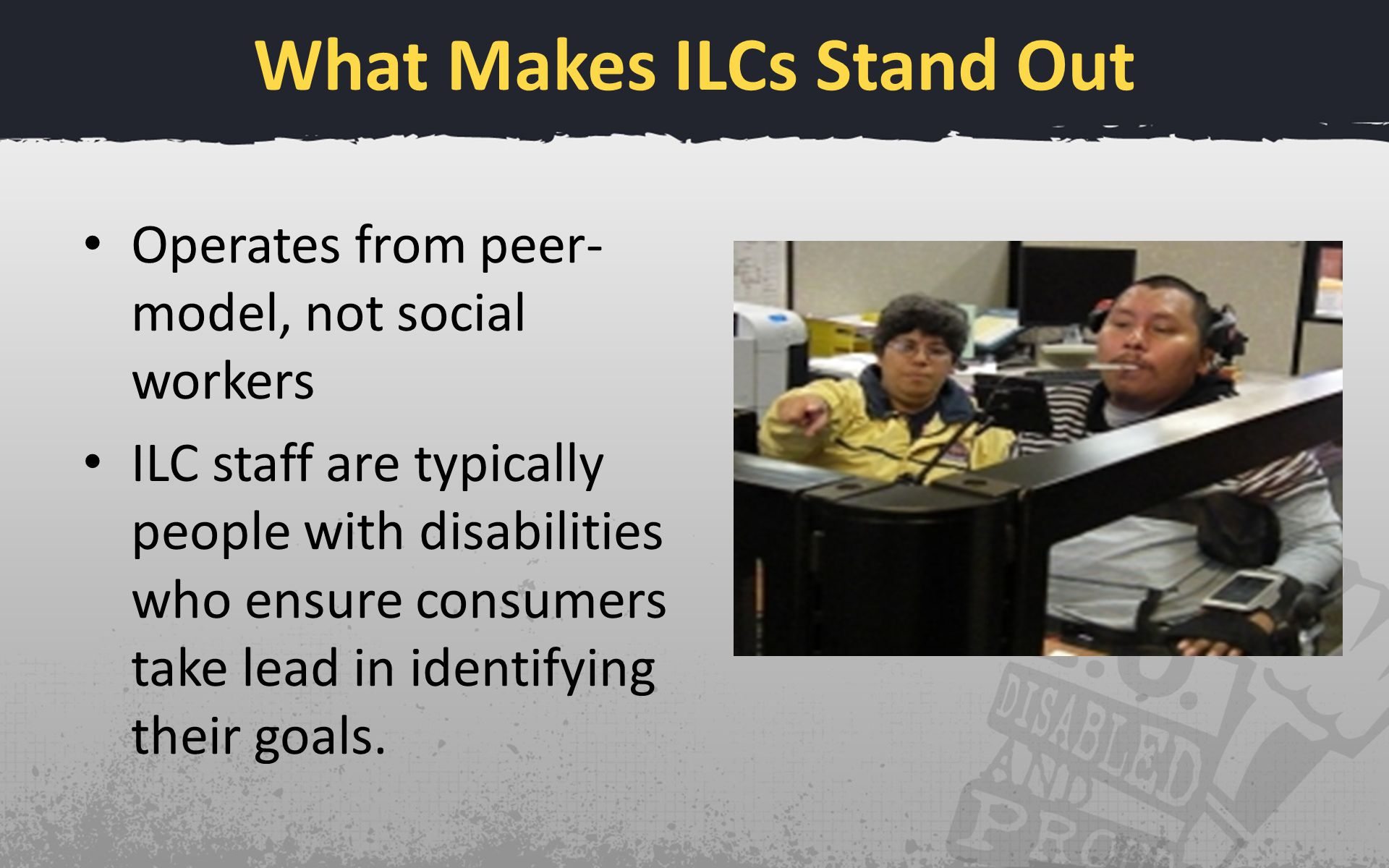 What Makes ILCs Stand Out Operates from peer- model, not social workers ILC staff are typically people with disabilities who ensure consumers take lea