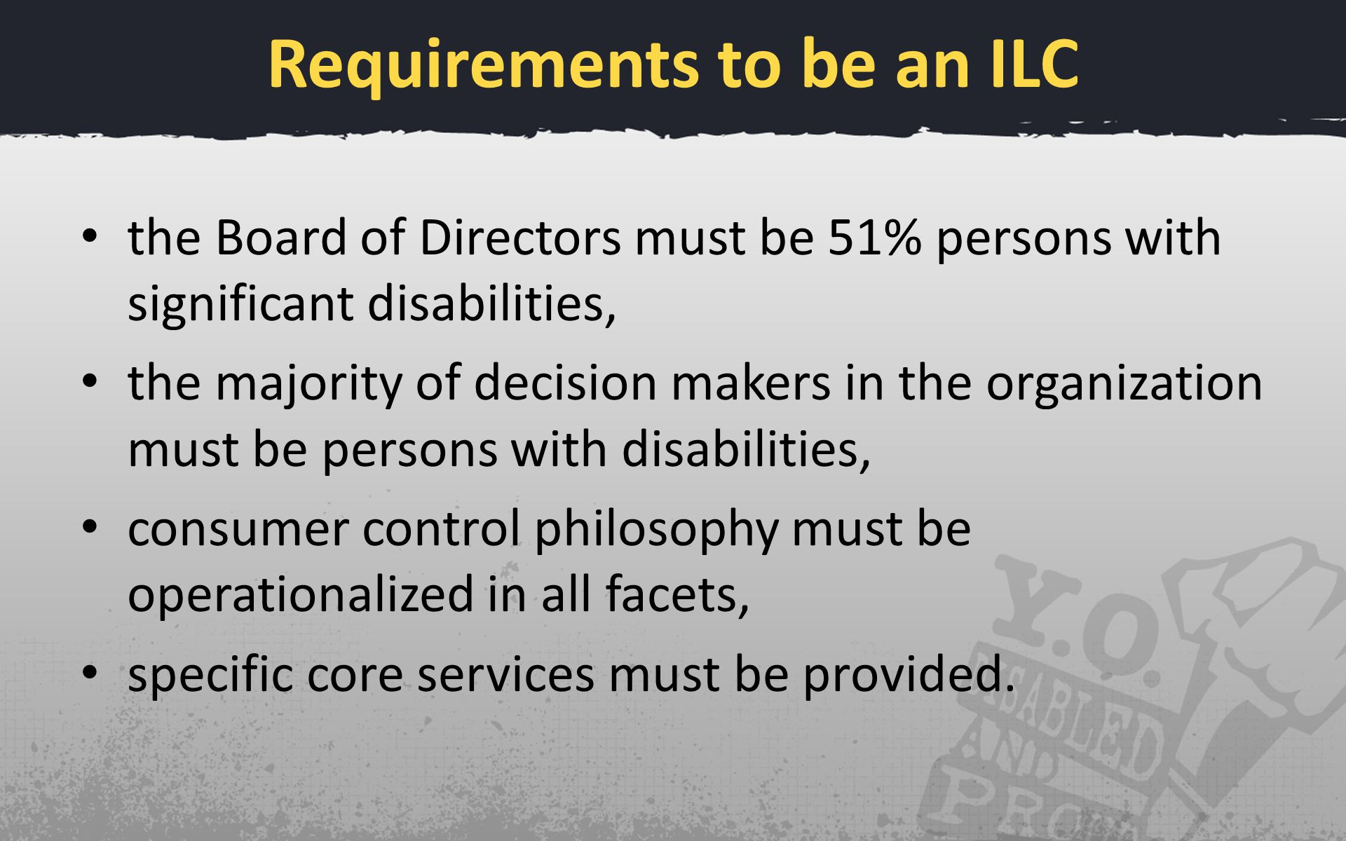 Requirements to be an ILC the Board of Directors must be 51% persons with significant disabilities, the majority of decision makers in the organizatio