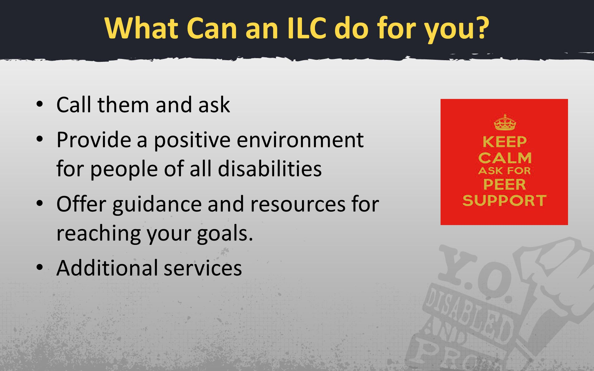 What Can an ILC do for you? Call them and ask Provide a positive environment for people of all disabilities Offer guidance and resources for reaching