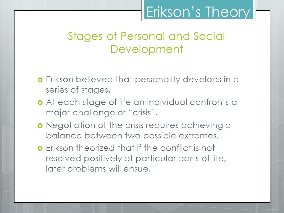 Erikson's Stages of Personal and Social Development StageAgePsychosocial CrisisDesired Resolution 1Birth – 18 monthsTrust vs.