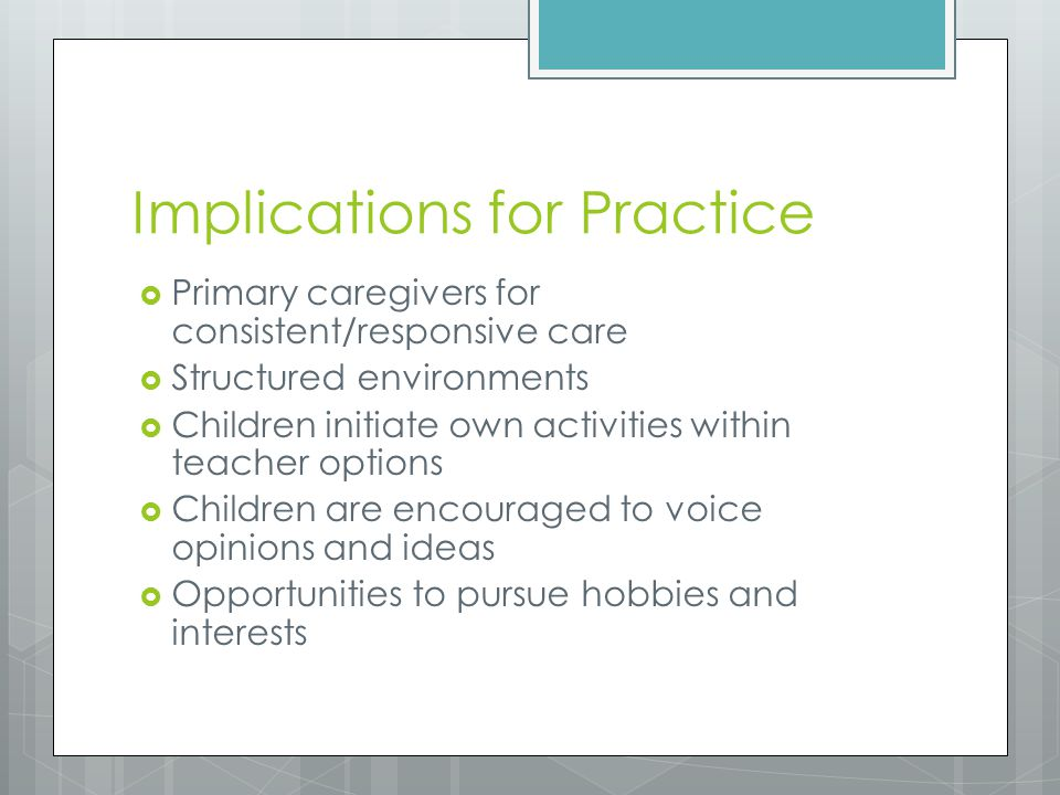 Implications for Practice  Primary caregivers for consistent/responsive care  Structured environments  Children initiate own activities within teacher options  Children are encouraged to voice opinions and ideas  Opportunities to pursue hobbies and interests