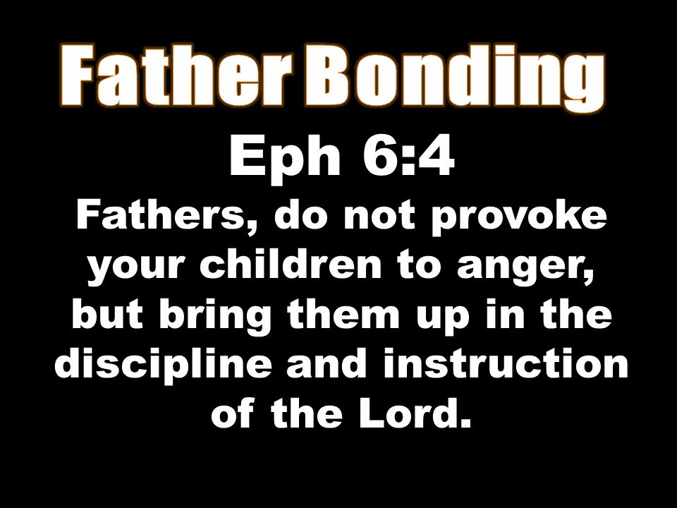 Eph 6:4 Fathers, do not provoke your children to anger, but bring them up in the discipline and instruction of the Lord.