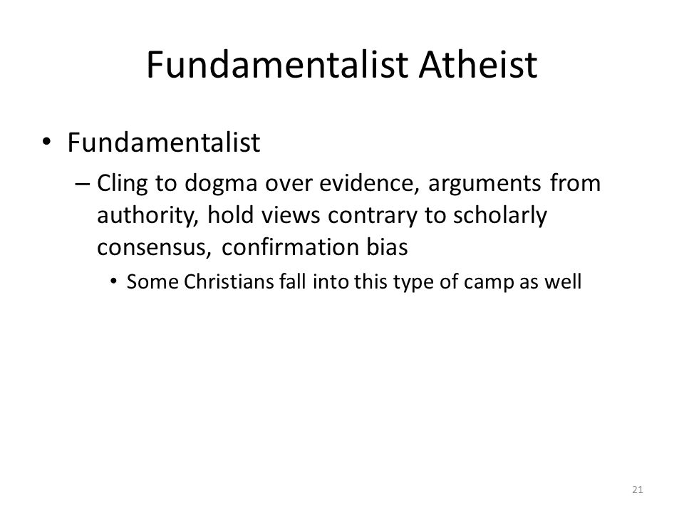 Fundamentalist Atheist Fundamentalist – Cling to dogma over evidence, arguments from authority, hold views contrary to scholarly consensus, confirmation bias Some Christians fall into this type of camp as well 21