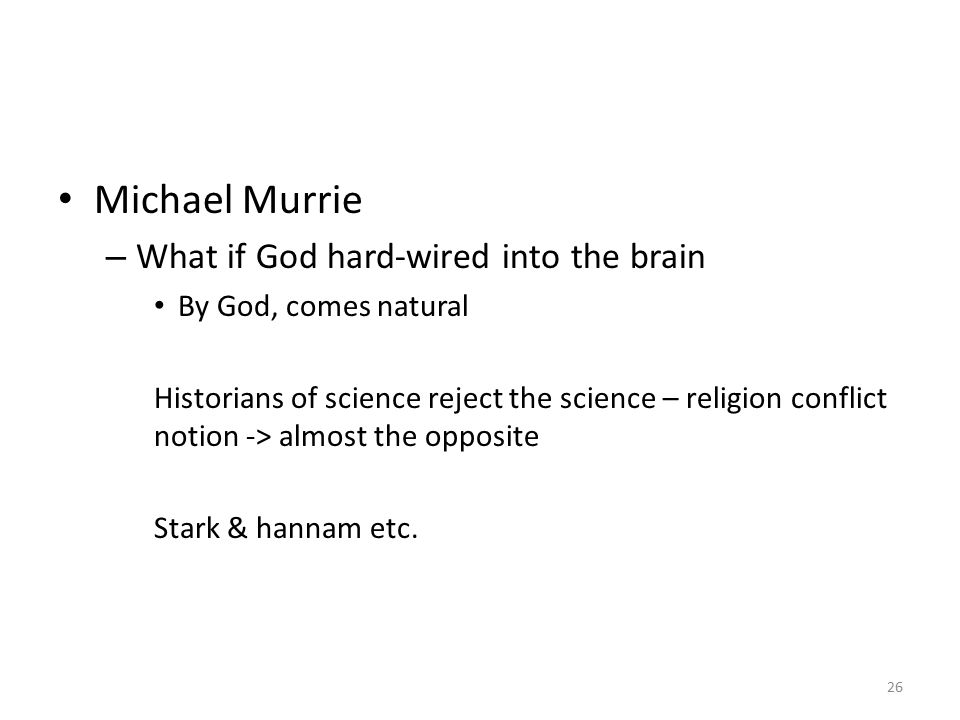 Michael Murrie – What if God hard-wired into the brain By God, comes natural Historians of science reject the science – religion conflict notion -> almost the opposite Stark & hannam etc.