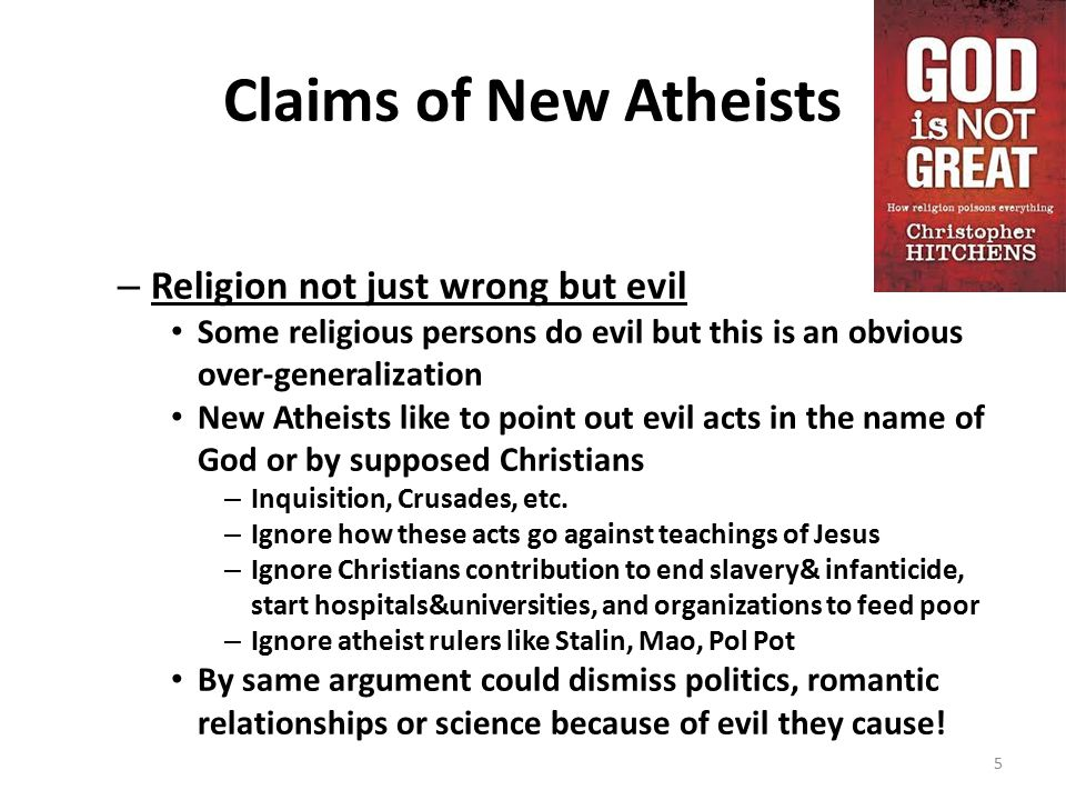 Claims of New Atheists – Religion not just wrong but evil Some religious persons do evil but this is an obvious over-generalization New Atheists like