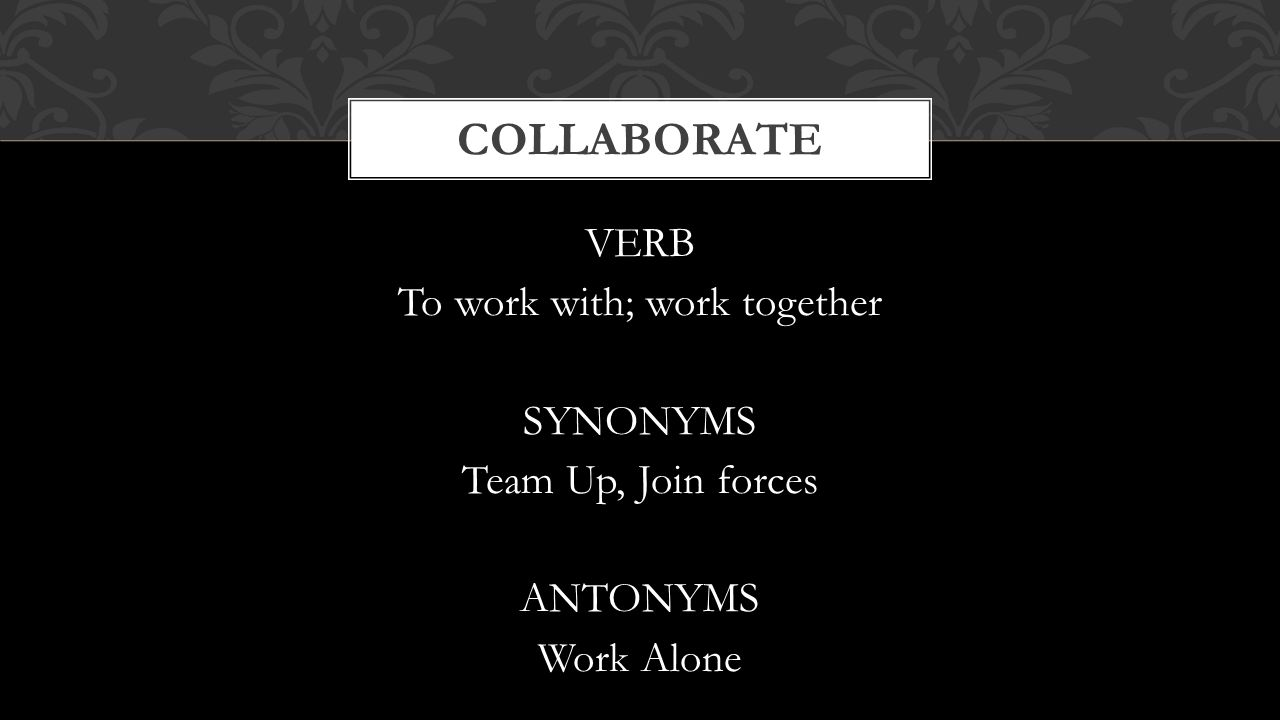 VERB To work with; work together SYNONYMS Team Up, Join forces ANTONYMS Work Alone COLLABORATE