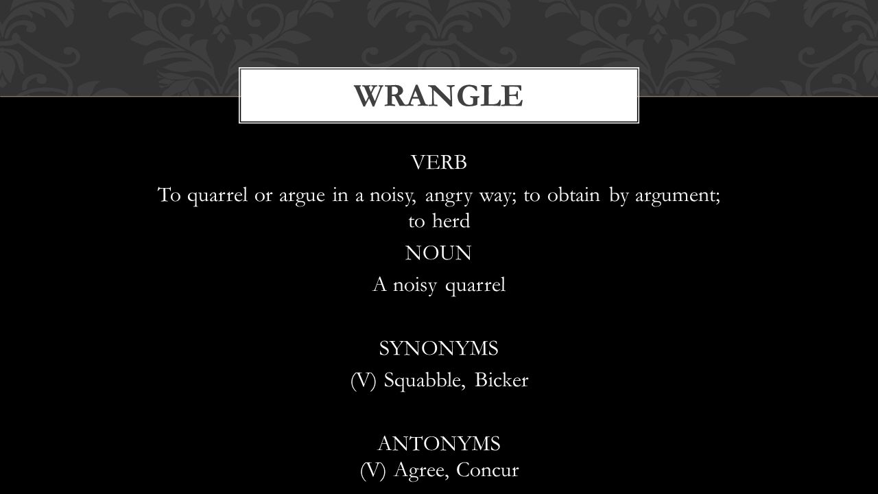 VERB To quarrel or argue in a noisy, angry way; to obtain by argument; to herd NOUN A noisy quarrel SYNONYMS (V) Squabble, Bicker ANTONYMS (V) Agree,