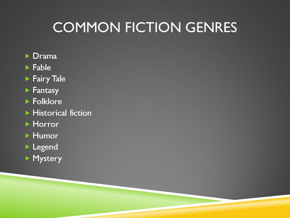 COMMON FICTION GENRES  Drama  Fable  Fairy Tale  Fantasy  Folklore  Historical fiction  Horror  Humor  Legend  Mystery