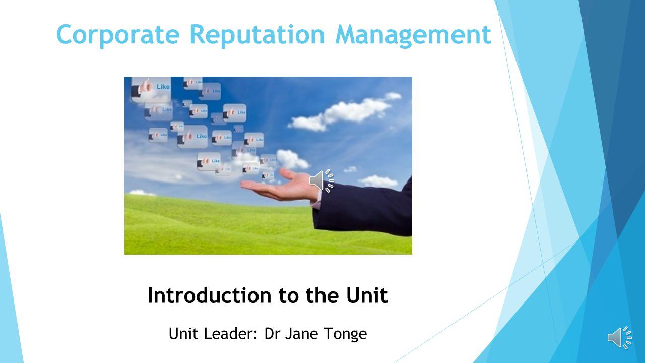 Corporate Reputation Management Introduction to the Unit Unit Leader: Dr Jane Tonge