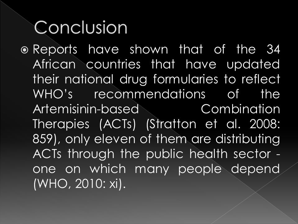  Reports have shown that of the 34 African countries that have updated their national drug formularies to reflect WHO's recommendations of the Artemisinin-based Combination Therapies (ACTs) (Stratton et al.