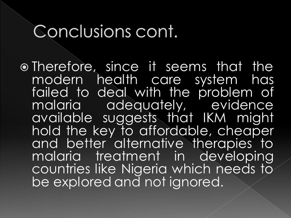 Therefore, since it seems that the modern health care system has failed to deal with the problem of malaria adequately, evidence available suggests that IKM might hold the key to affordable, cheaper and better alternative therapies to malaria treatment in developing countries like Nigeria which needs to be explored and not ignored.
