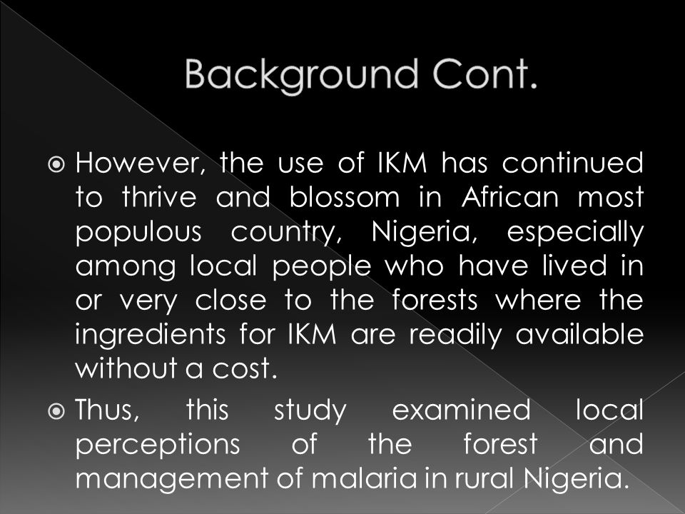  However, the use of IKM has continued to thrive and blossom in African most populous country, Nigeria, especially among local people who have lived in or very close to the forests where the ingredients for IKM are readily available without a cost.