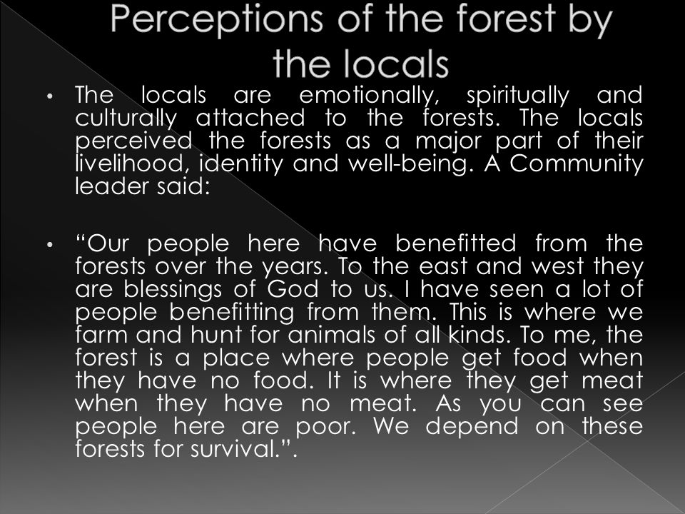 The locals are emotionally, spiritually and culturally attached to the forests. The locals perceived the forests as a major part of their livelihood,