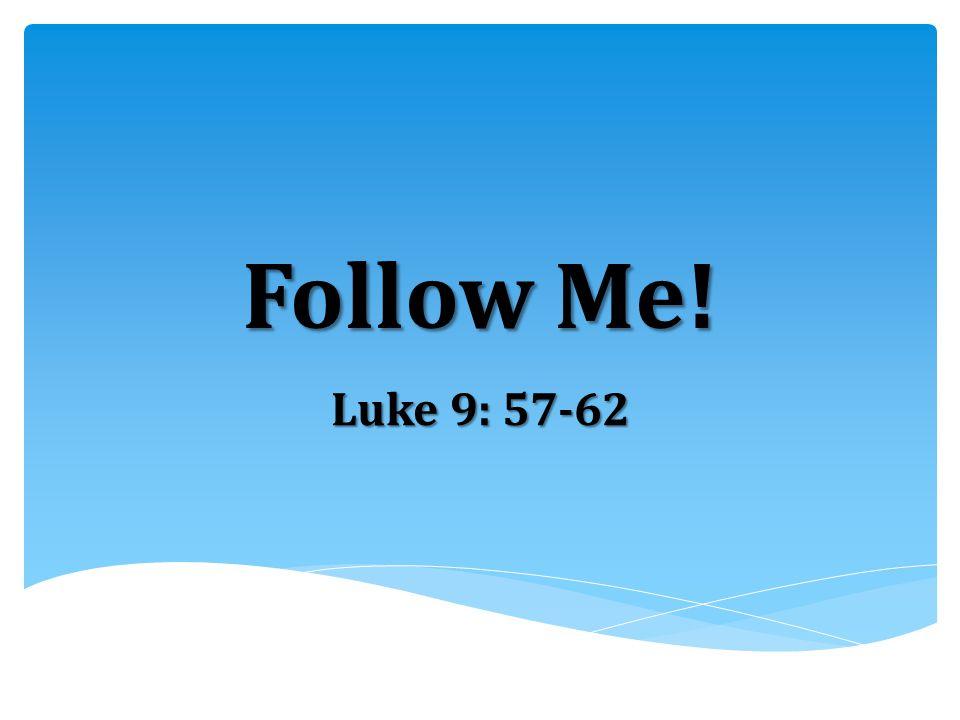 Follow Me! Luke 9: 57-62