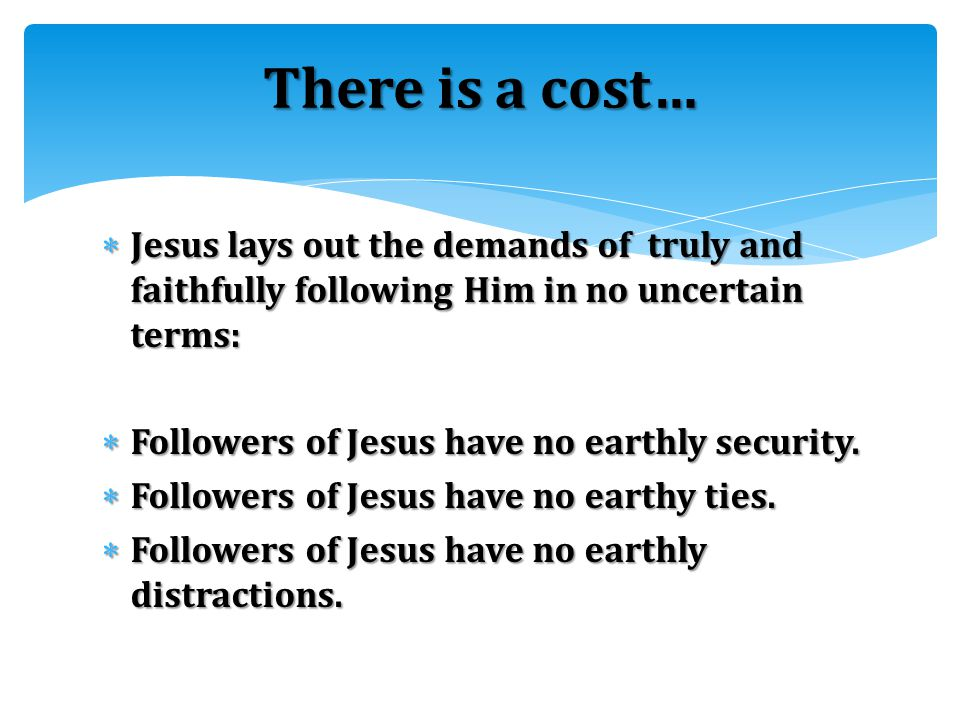  Jesus lays out the demands of truly and faithfully following Him in no uncertain terms:  Followers of Jesus have no earthly security.  Followers o