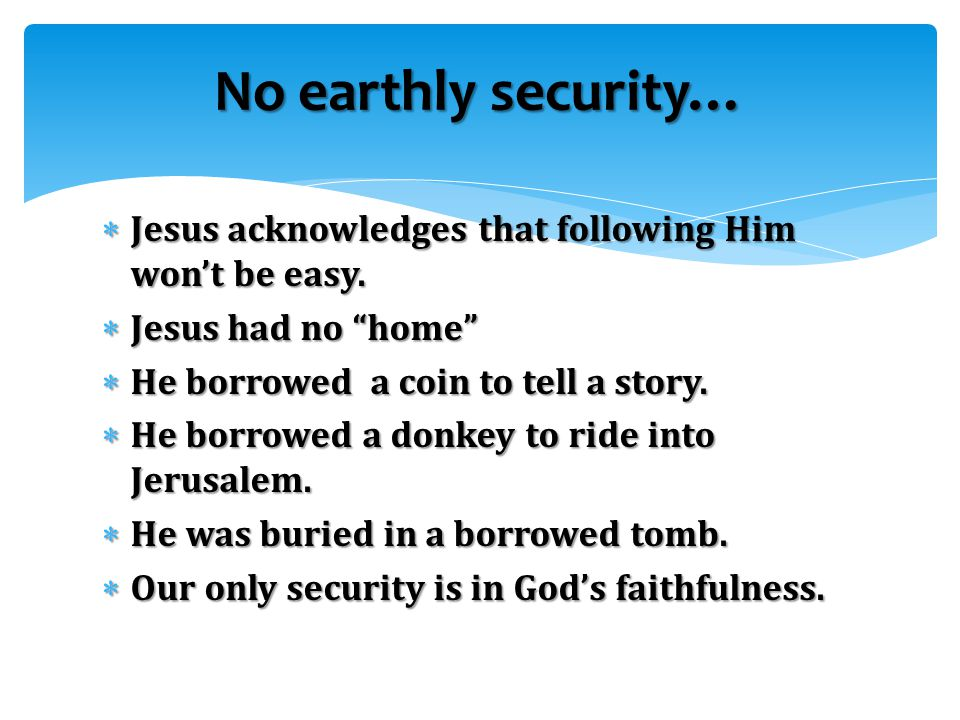 """ Jesus acknowledges that following Him won't be easy.  Jesus had no """"home""""  He borrowed a coin to tell a story.  He borrowed a donkey to ride into"""