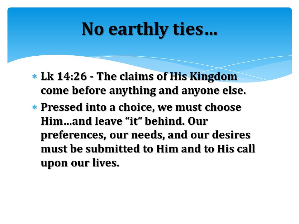 """ Lk 14:26 - The claims of His Kingdom come before anything and anyone else.  Pressed into a choice, we must choose Him…and leave """"it"""" behind. Our pr"""