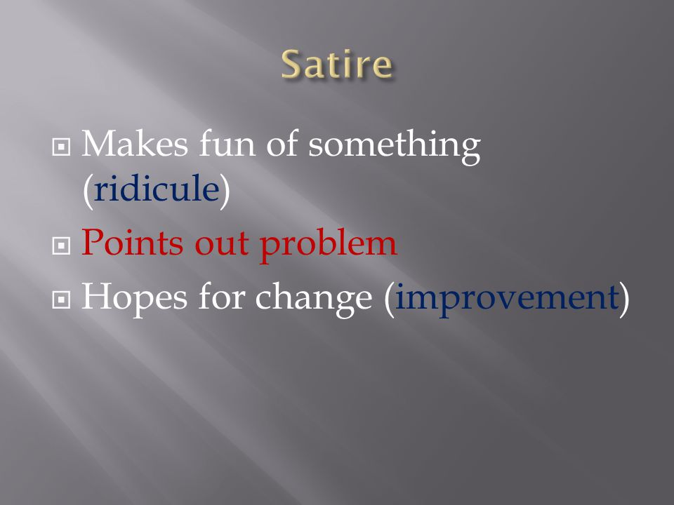  Makes fun of something (ridicule)  Points out problem  Hopes for change (improvement)