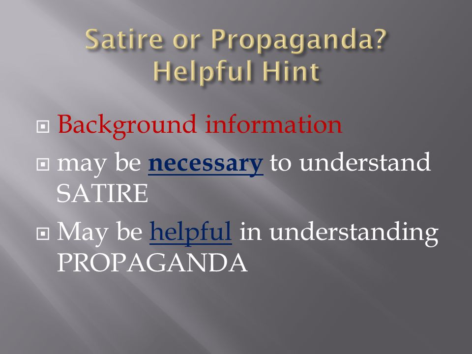  Background information  may be necessary to understand SATIRE  May be helpful in understanding PROPAGANDA