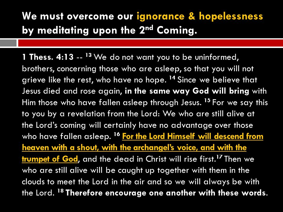We must overcome our ignorance & hopelessness by meditating upon the 2 nd Coming.