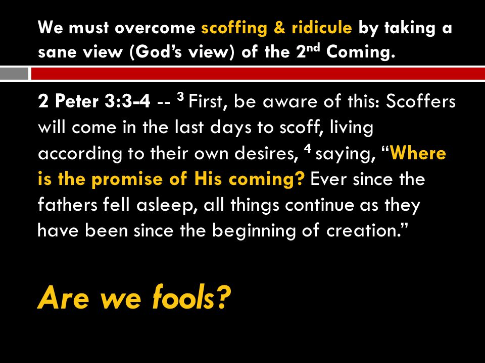 We must overcome scoffing & ridicule by taking a sane view (God's view) of the 2 nd Coming.