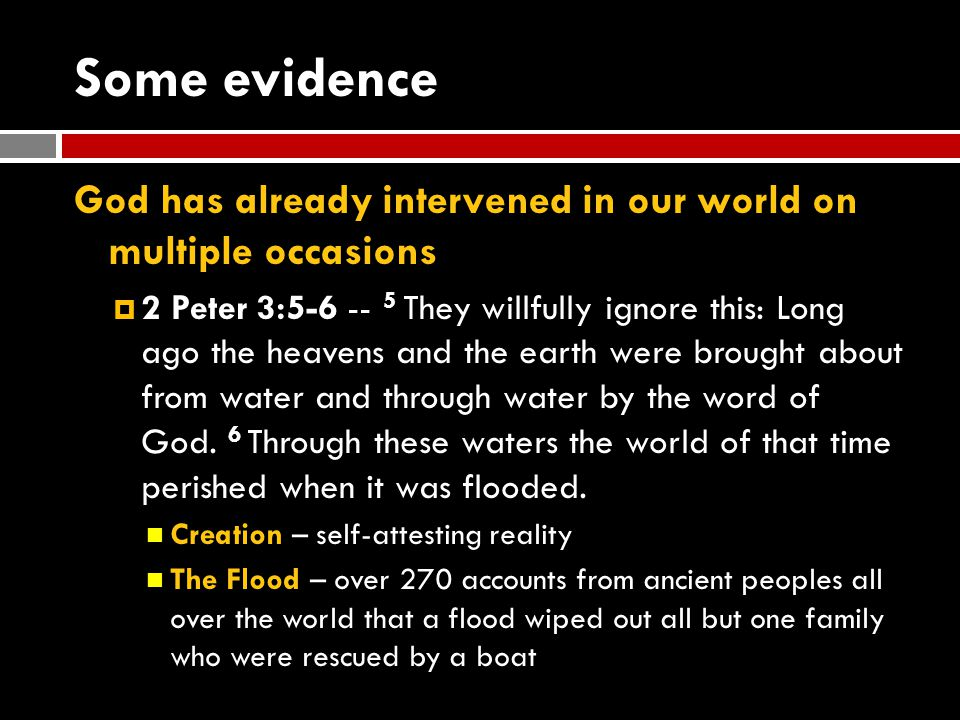 Some evidence God has already intervened in our world on multiple occasions  2 Peter 3:5-6 -- 5 They willfully ignore this: Long ago the heavens and the earth were brought about from water and through water by the word of God.