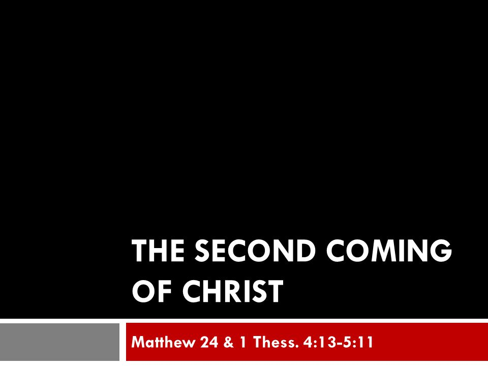 THE SECOND COMING OF CHRIST Matthew 24 & 1 Thess. 4:13-5:11