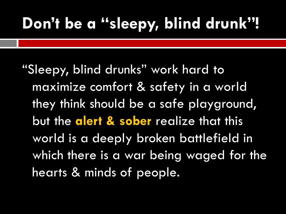 Don't be a sleepy, blind drunk .