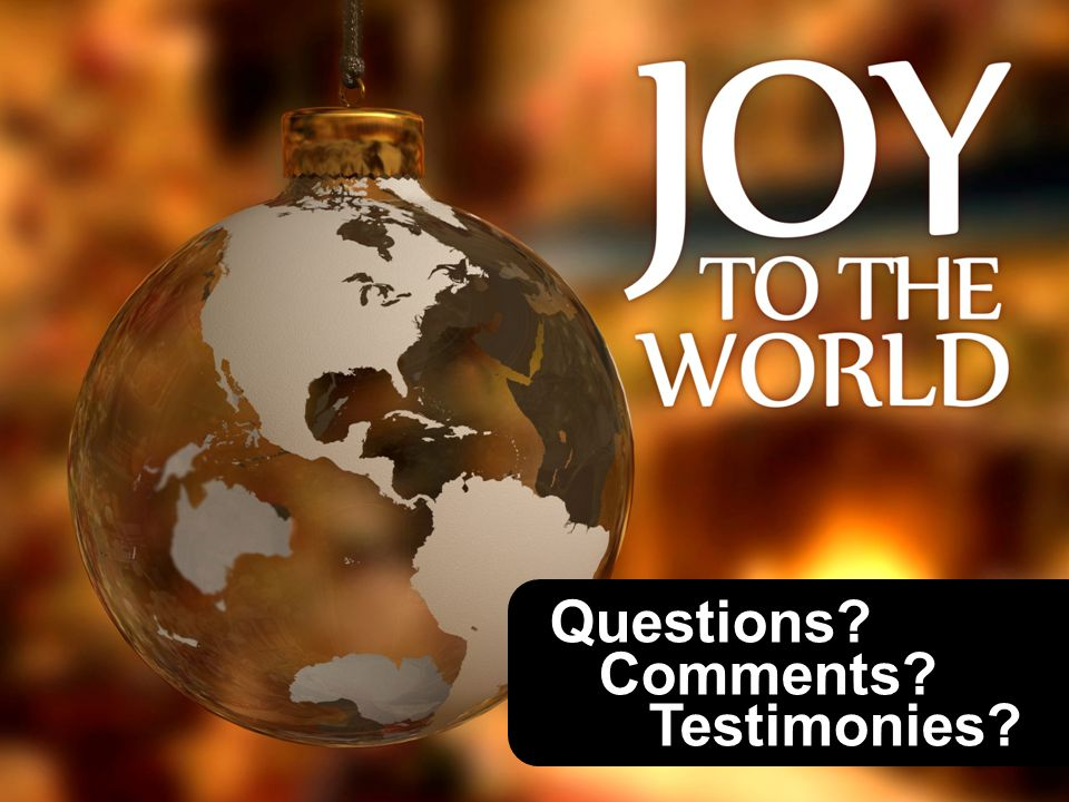 Questions? Comments? Testimonies?