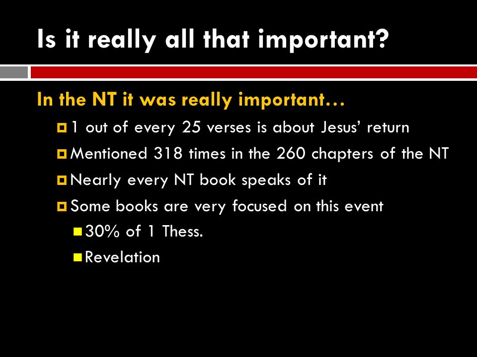 Is it really all that important? In the NT it was really important…  1 out of every 25 verses is about Jesus' return  Mentioned 318 times in the 260