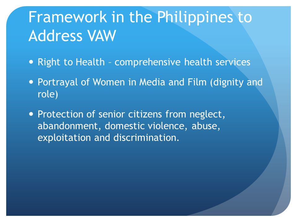 Framework in the Philippines to Address VAW Right to Health – comprehensive health services Portrayal of Women in Media and Film (dignity and role) Protection of senior citizens from neglect, abandonment, domestic violence, abuse, exploitation and discrimination.