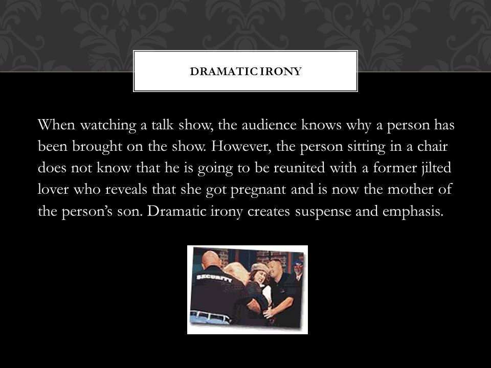 DRAMATIC IRONY When watching a talk show, the audience knows why a person has been brought on the show. However, the person sitting in a chair does no
