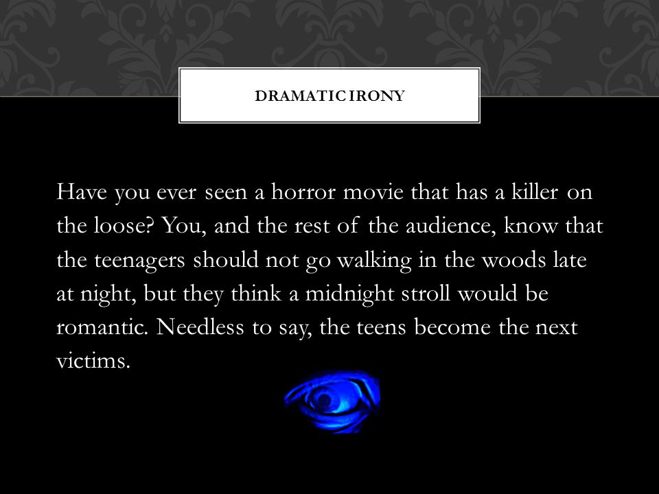 DRAMATIC IRONY Have you ever seen a horror movie that has a killer on the loose? You, and the rest of the audience, know that the teenagers should not
