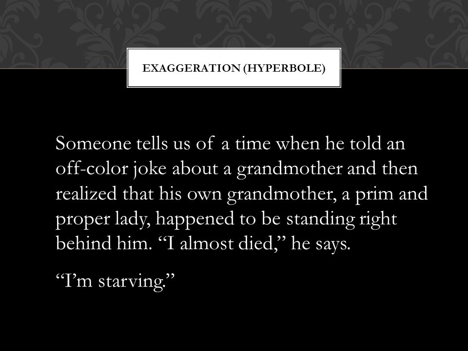 EXAGGERATION (HYPERBOLE) Someone tells us of a time when he told an off-color joke about a grandmother and then realized that his own grandmother, a p