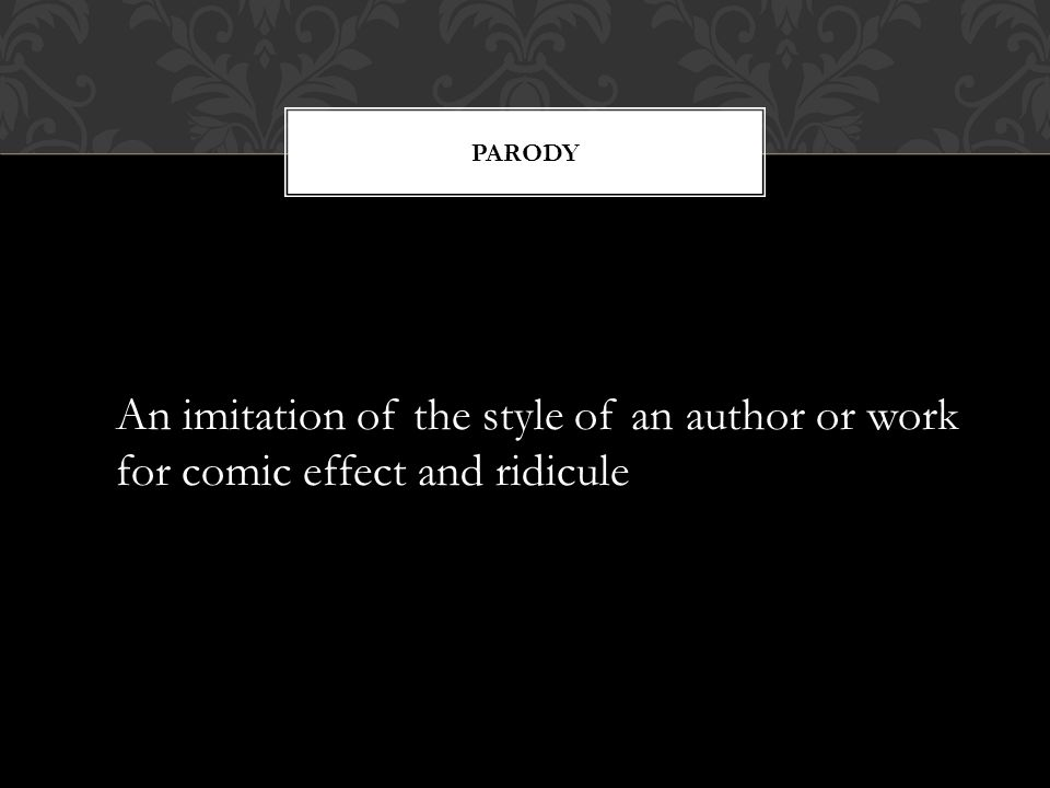 PARODY An imitation of the style of an author or work for comic effect and ridicule