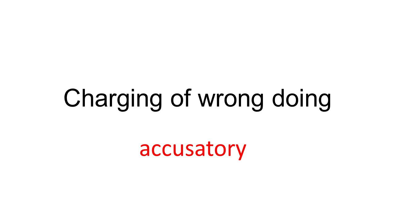 Charging of wrong doing accusatory