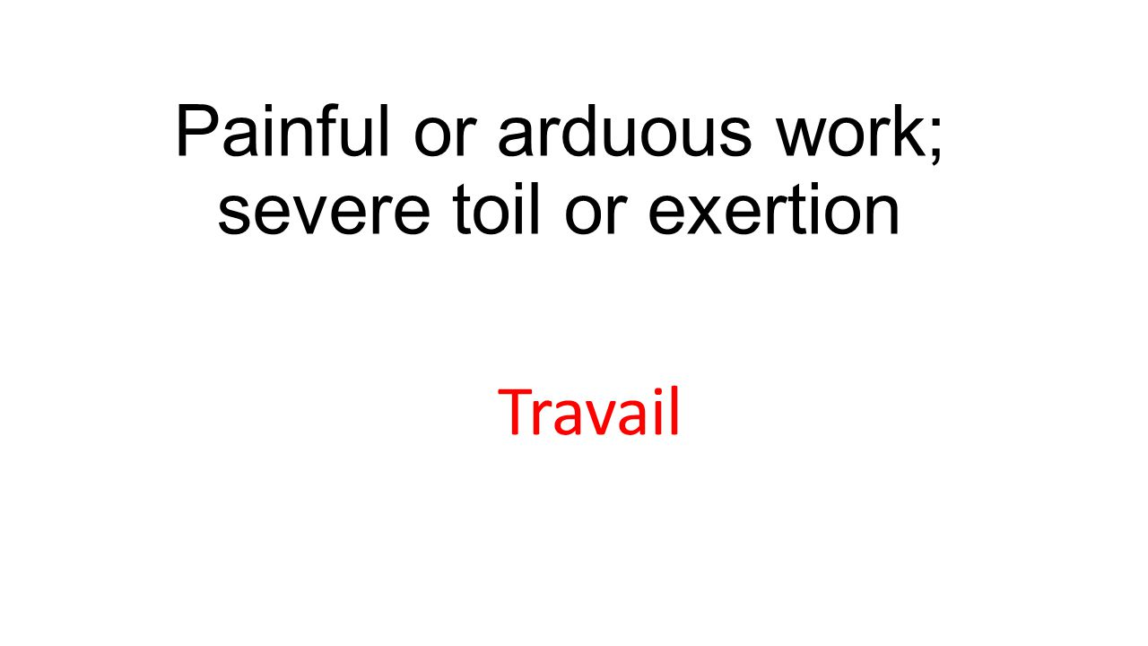 Painful or arduous work; severe toil or exertion Travail