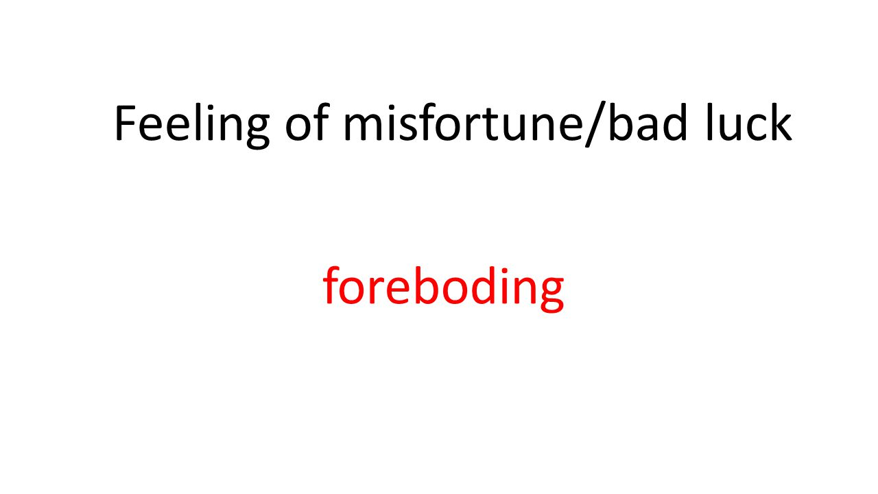 Feeling of misfortune/bad luck foreboding