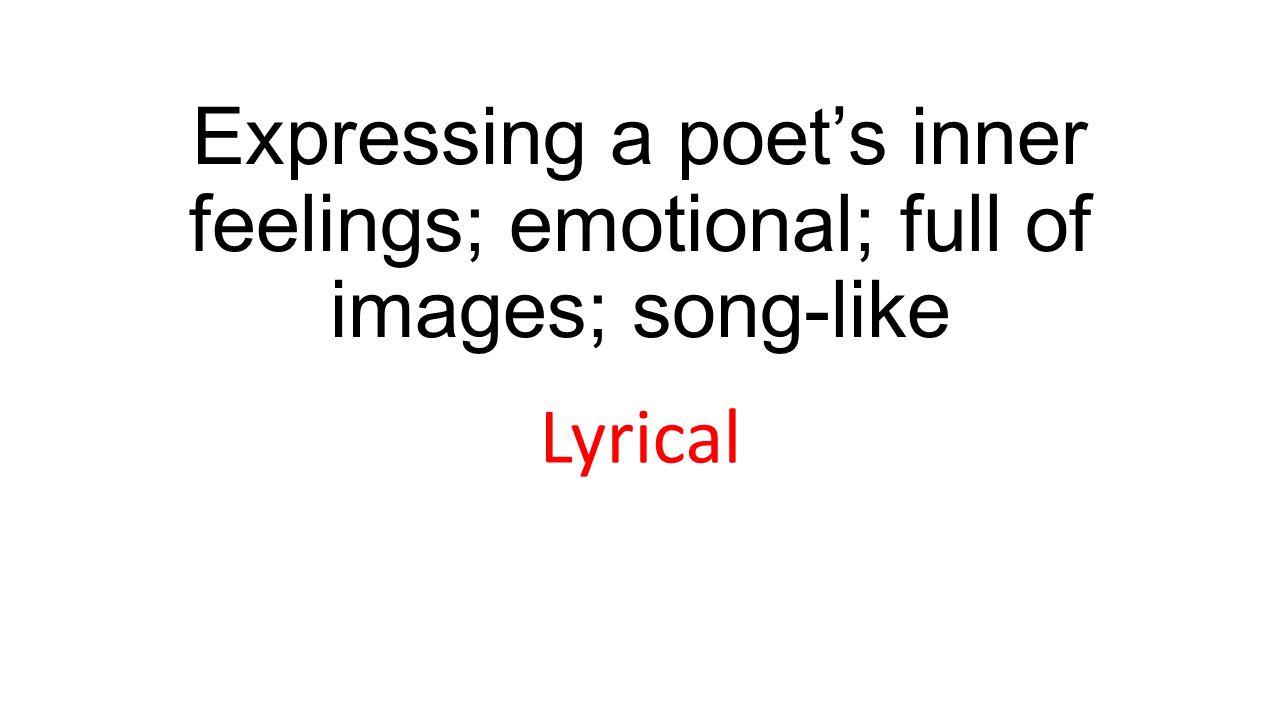 Expressing a poet's inner feelings; emotional; full of images; song-like Lyrical