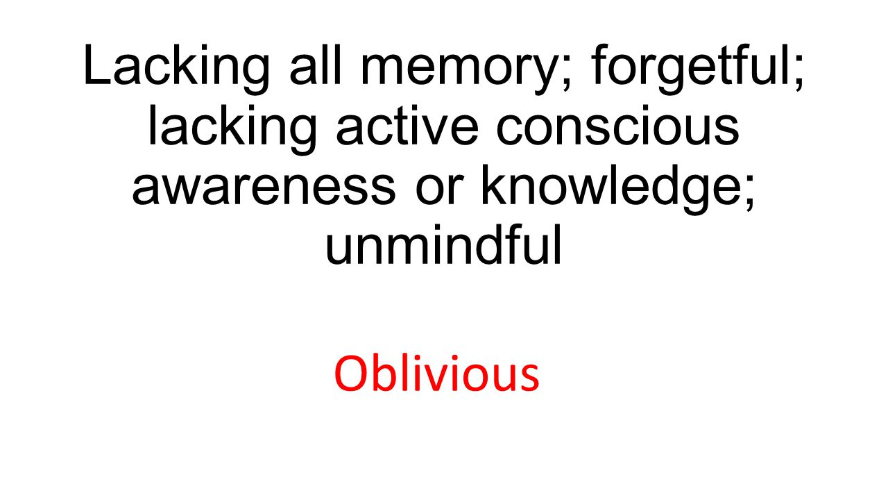 Lacking all memory; forgetful; lacking active conscious awareness or knowledge; unmindful Oblivious