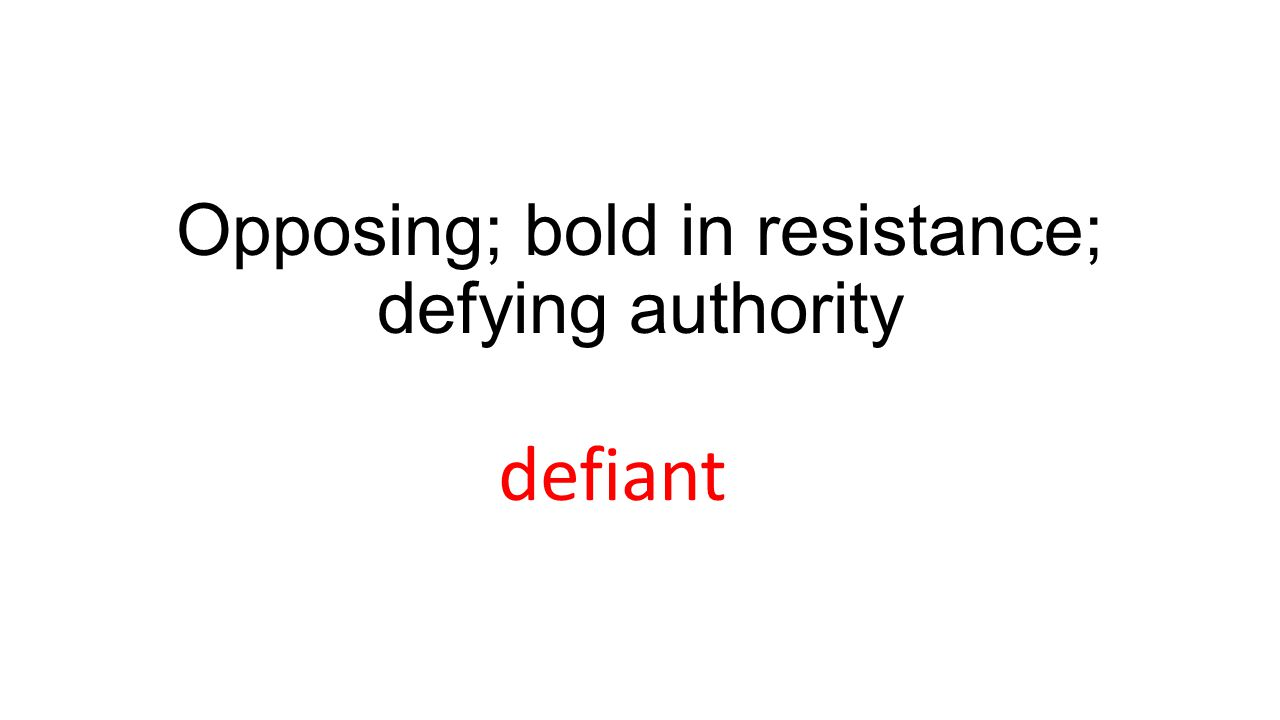 Opposing; bold in resistance; defying authority defiant
