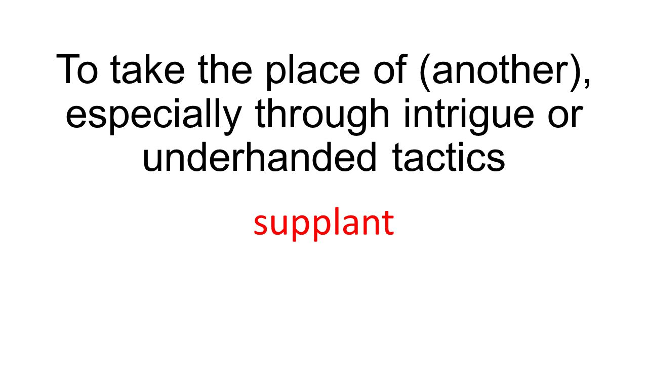 To take the place of (another), especially through intrigue or underhanded tactics supplant
