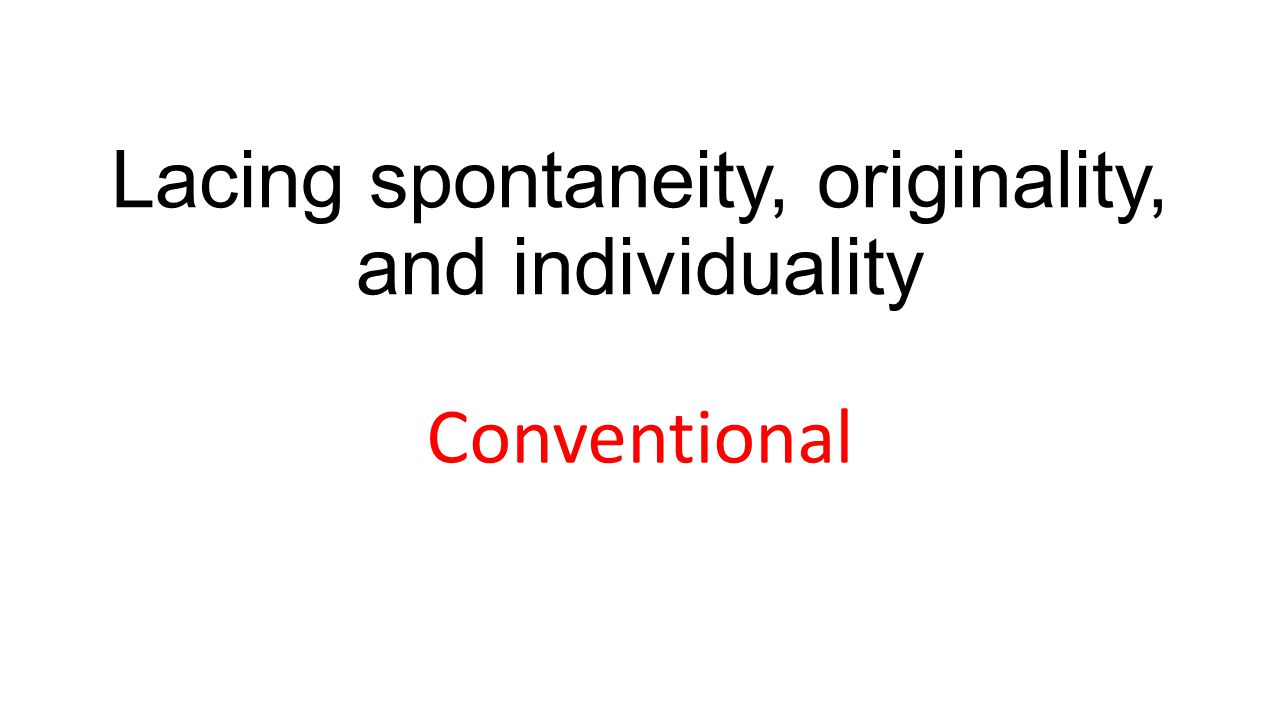 Lacing spontaneity, originality, and individuality Conventional