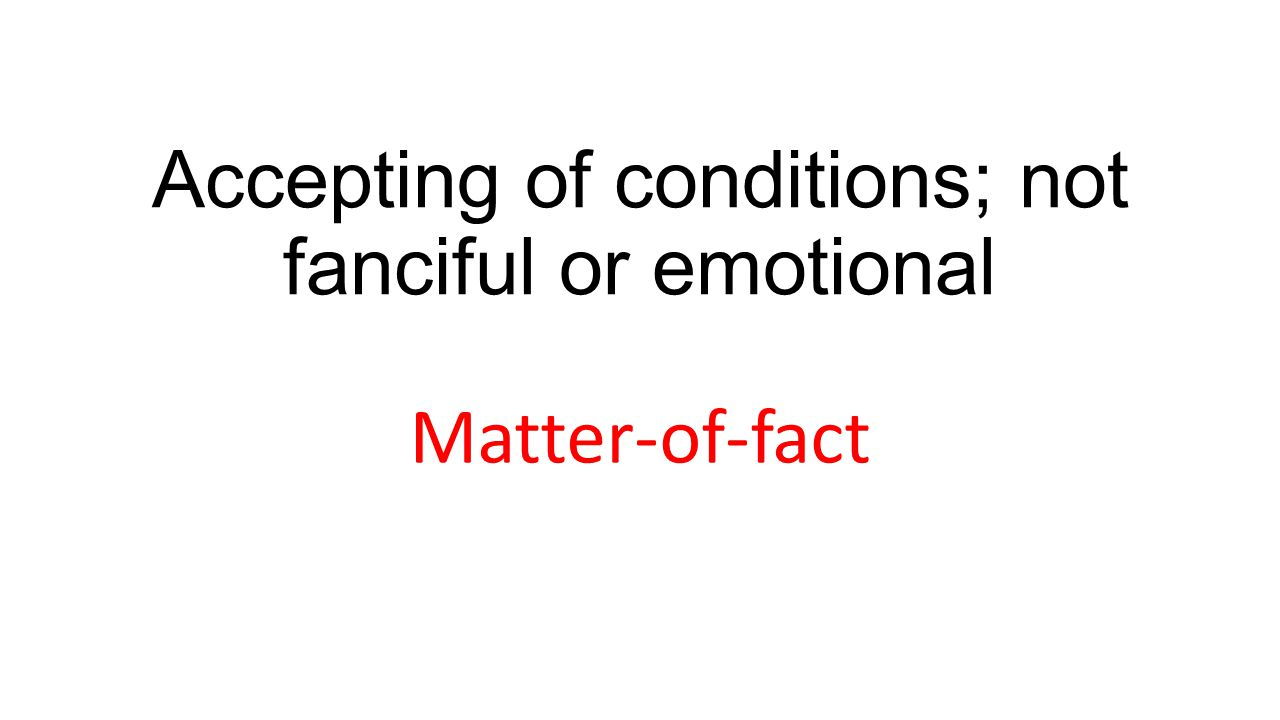Accepting of conditions; not fanciful or emotional Matter-of-fact