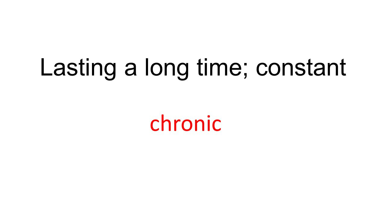 Lasting a long time; constant chronic