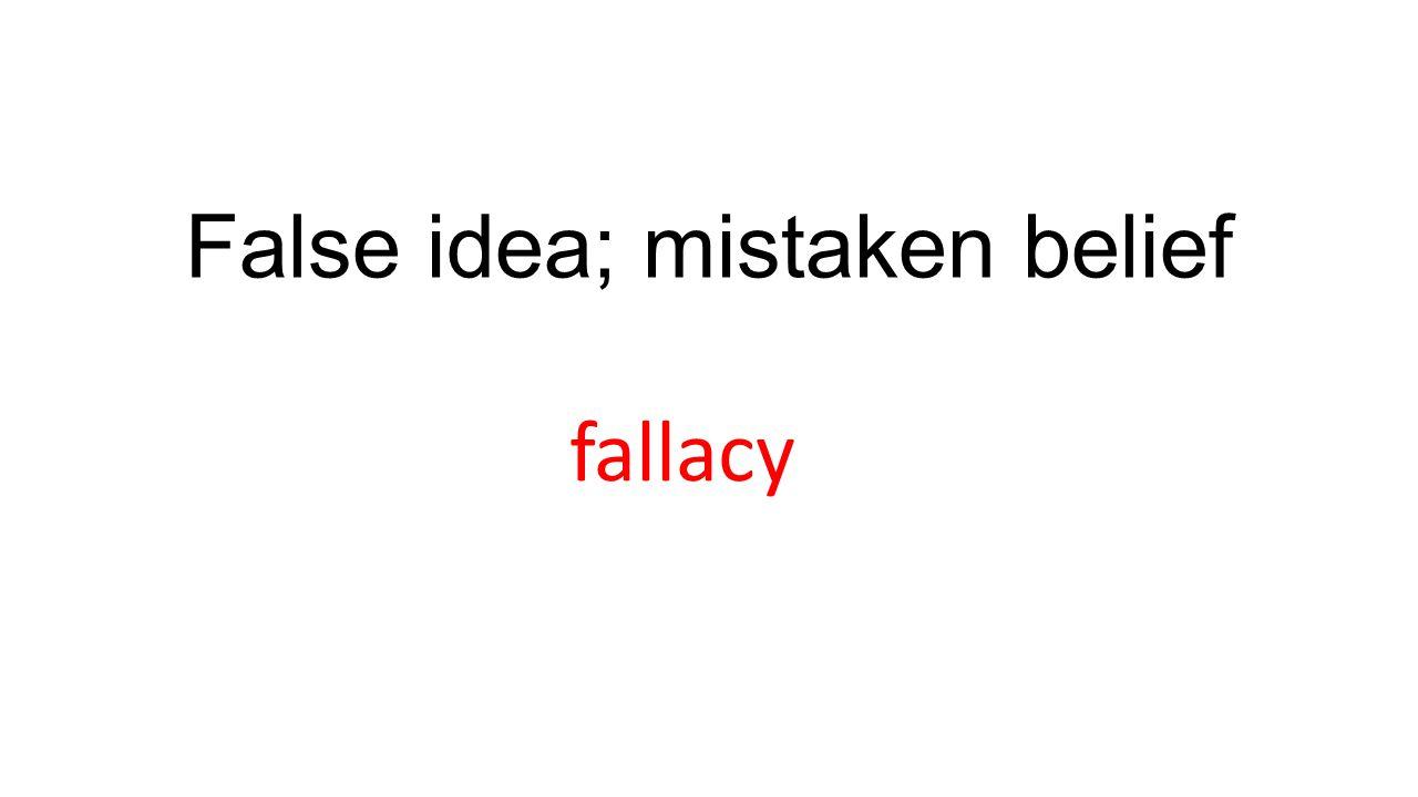 False idea; mistaken belief fallacy