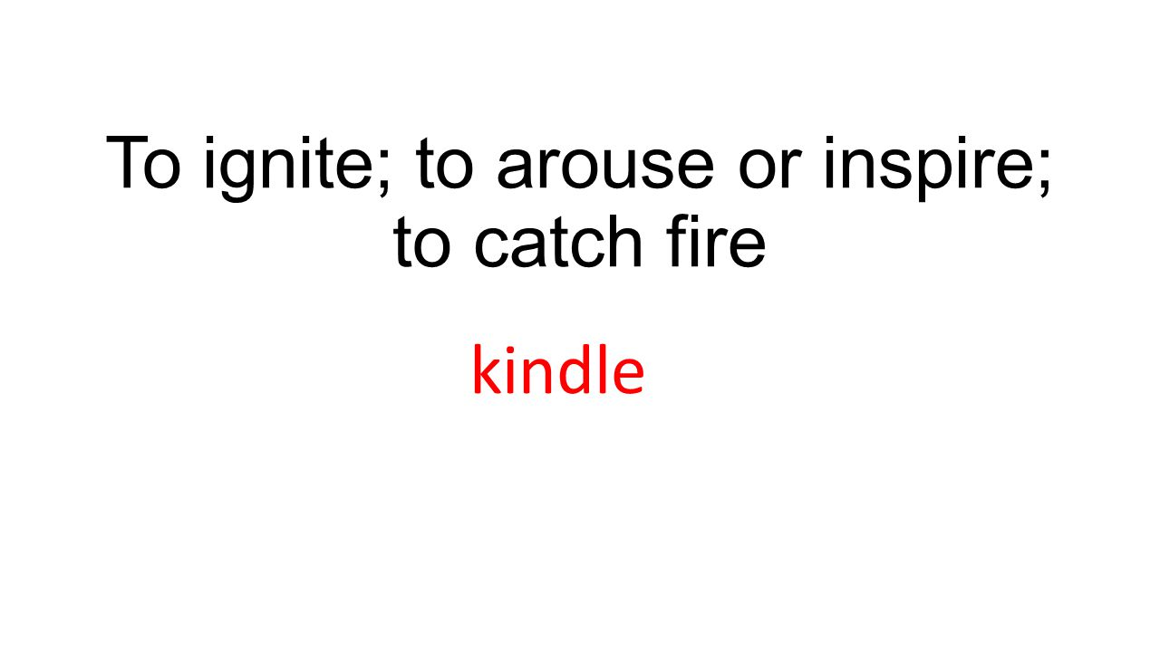 To ignite; to arouse or inspire; to catch fire kindle