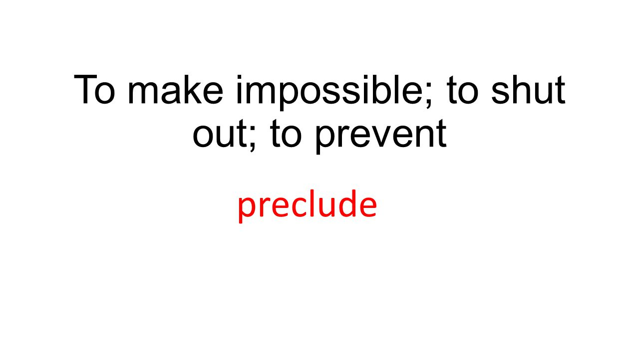 To make impossible; to shut out; to prevent preclude
