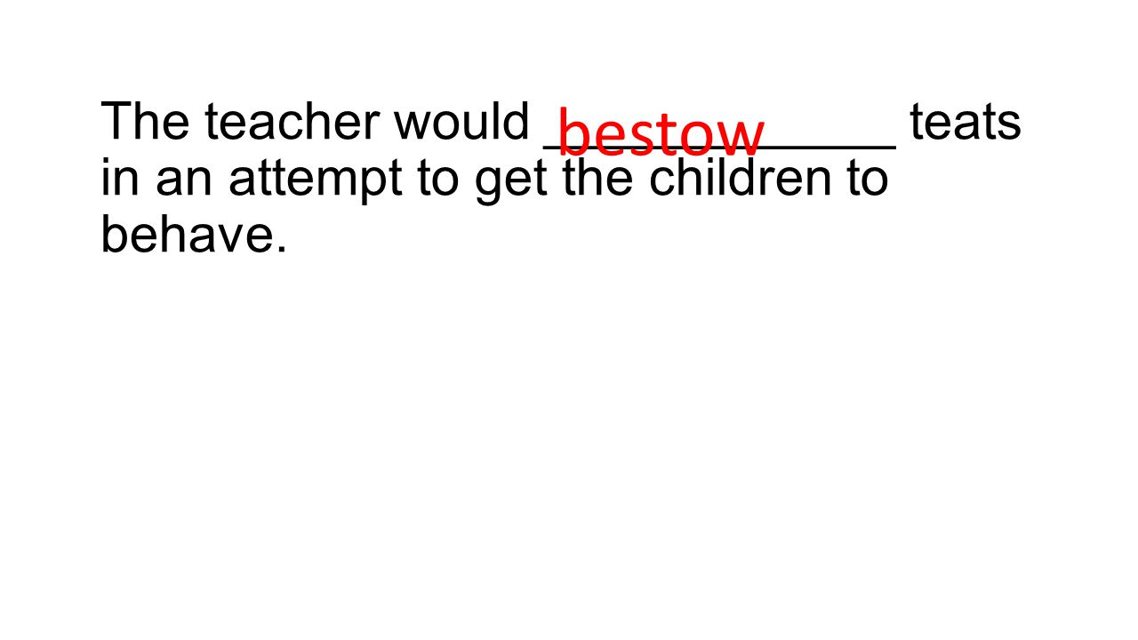The teacher would ____________ teats in an attempt to get the children to behave. bestow