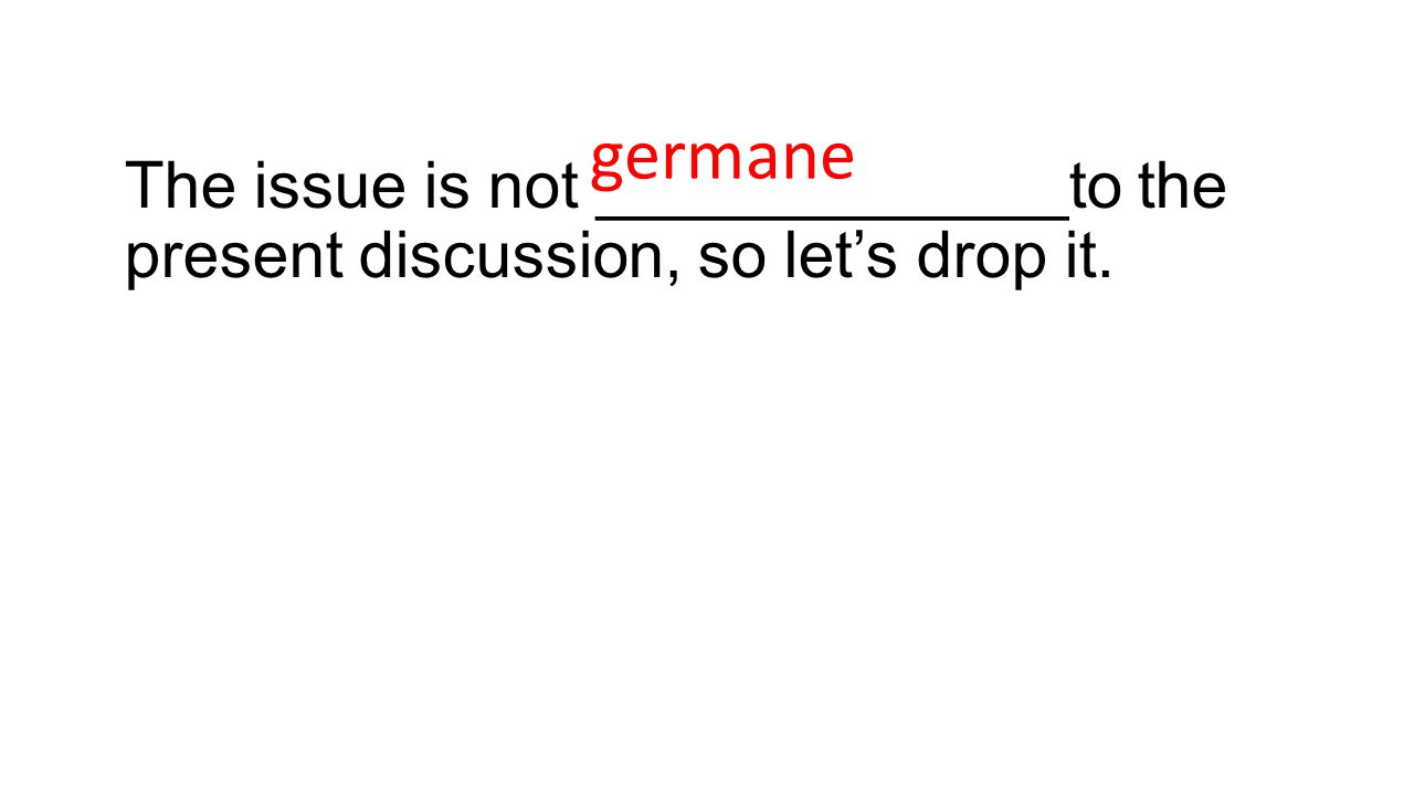The issue is not _____________to the present discussion, so let's drop it. germane